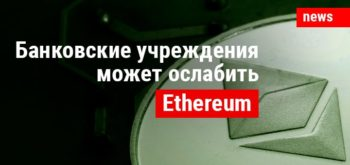 Ethereum может существенно ослабить банковские учреждения