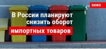 В России планируют снизить оборот импортных товаров