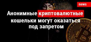 Анонимные криптовалютные кошельки могут оказаться под запретом