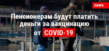 Пенсионерам будут платить деньги за вакцинацию от COVID-19