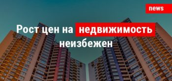 Рост цен на недвижимость неизбежен