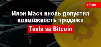 Илон Маск вновь допустил возможность продажи Tesla за Bitcoin