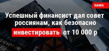 Успешный финансист дал совет россиянам, как безопасно инвестировать от 10 тысяч рублей