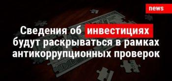 Сведения об инвестициях будут раскрываться в рамках антикоррупционных проверок