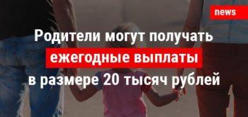 Родители могут получать ежегодные выплаты в размере 20 тысяч рублей